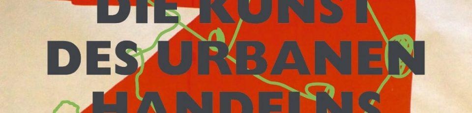 """Künstlerische Interventionen im urbanen Raum – über """"Die Kunst des urbanen Handelns"""""""